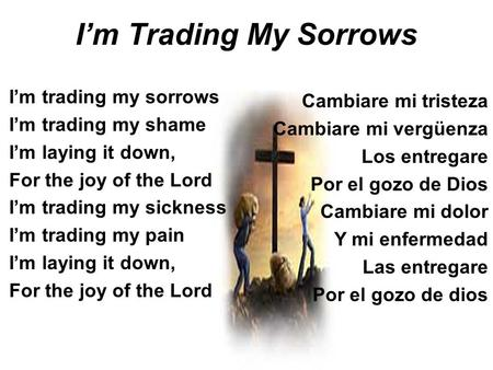 Im Trading My Sorrows Im trading my sorrows Im trading my shame Im laying it down, For the joy of the Lord Im trading my sickness Im trading my pain Im.