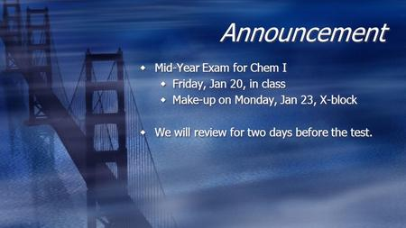 Announcement Mid-Year Exam for Chem I Friday, Jan 20, in class Make-up on Monday, Jan 23, X-block We will review for two days before the test.