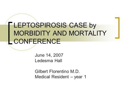 LEPTOSPIROSIS CASE by MORBIDITY AND MORTALITY CONFERENCE June 14, 2007 Ledesma Hall Gilbert Florentino M.D. Medical Resident – year 1.