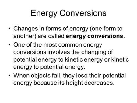 Energy Conversions Changes in forms of energy (one form to another) are called energy conversions. One of the most common energy conversions involves the.