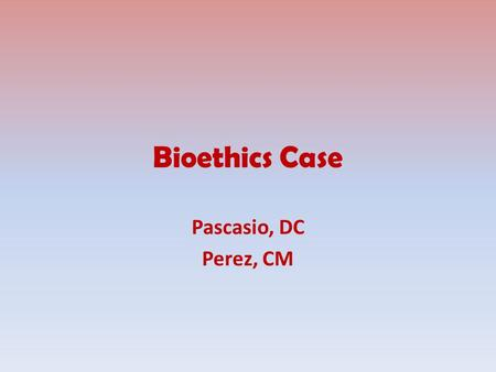 Bioethics Case Pascasio, DC Perez, CM. Patient Profile Patient is E.M., 85/F, Roman Catholic. Patient is a diagnosed case of hypertension 5 years ago.