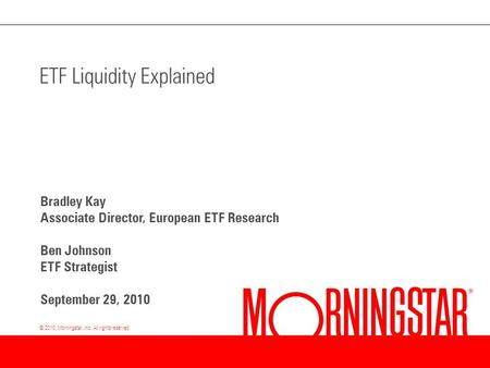 © 2010, Morningstar, Inc. All rights reserved. ETF Liquidity Explained Bradley Kay Associate Director, European ETF Research Ben Johnson ETF Strategist.