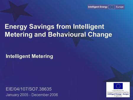 Energy Savings from Intelligent Metering and Behavioural Change Intelligent Metering EIE/04/107/SO7.38635 January 2005 - December 2006.