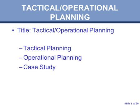 Slide 1 of 20 TACTICAL/OPERATIONAL PLANNING Title: Tactical/Operational Planning –Tactical Planning –Operational Planning –Case Study.