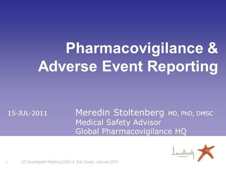 1 US Investigator Meeting DIAS-4, San Diego, January 2011 Pharmacovigilance & Adverse Event Reporting 15-JUL-2011 Meredin Stoltenberg MD, PhD, DMSC Medical.