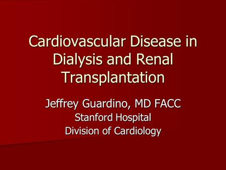 Cardiovascular Disease in Dialysis and Renal Transplantation Jeffrey Guardino, MD FACC Stanford Hospital Division of Cardiology.