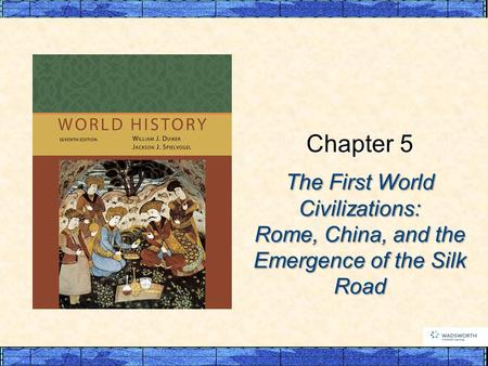 The First World Civilizations: Rome, China, and the Emergence of the Silk Road Chapter 5.