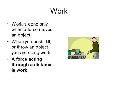 Work Work is done only when a force moves an object. When you push, lift, or throw an object, you are doing work. A force acting through a distance is.