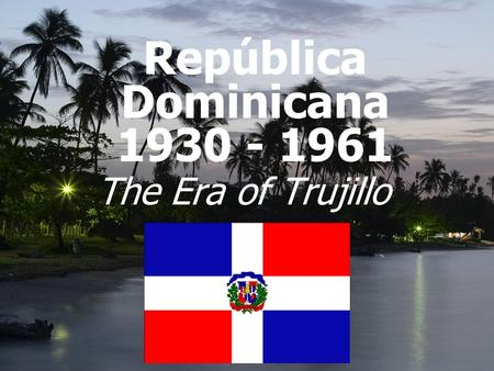 República Dominicana 1930 - 1961 The Era of Trujillo.