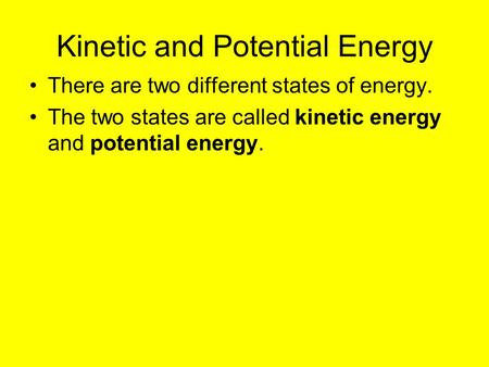 Kinetic and Potential Energy There are two different states of energy. The two states are called kinetic energy and potential energy.
