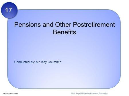 Conducted by: Mr. Koy Chumnith Pensions and Other Postretirement Benefits 17 McGraw-Hill/Irwin 2011, Royal University of Law and Economics.