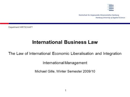 1 International Business Law The Law of International Economic Liberalisation and Integration International Management Michael Gille, Winter Semester 2009/10.