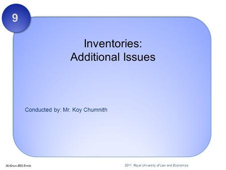 Conducted by: Mr. Koy Chumnith Inventories: Additional Issues 9 McGraw-Hill/Irwin 2011, Royal University of Law and Economics.