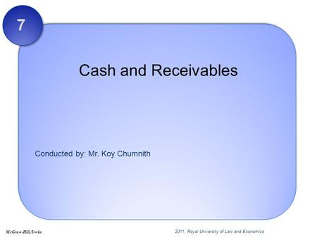 Conducted by: Mr. Koy Chumnith Cash and Receivables 7 2011, Royal University of Law and Economics McGraw-Hill/Irwin.