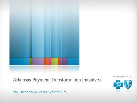 September 2013 Discussion for 2013 IM Symposium Arkansas Payment Transformation Initiatives.