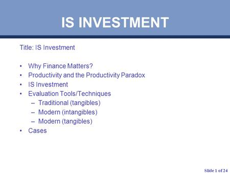 Slide 1 of 24 Title: IS Investment Why Finance Matters? Productivity and the Productivity Paradox IS Investment Evaluation Tools/Techniques –Traditional.