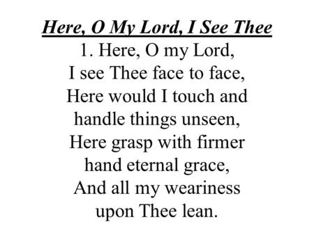 Here, O My Lord, I See Thee 1. Here, O my Lord, I see Thee face to face, Here would I touch and handle things unseen, Here grasp with firmer hand eternal.