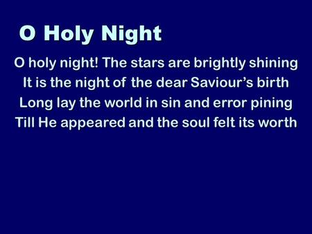 O Holy Night O holy night! The stars are brightly shining It is the night of the dear Saviours birth Long lay the world in sin and error pining Till He.