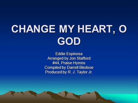 CHANGE MY HEART, O GOD Eddie Espinosa Arranged by Jon Stafford #44, Praise Hymns Compiled by Darrell Bledsoe Produced by R. J. Taylor Jr.