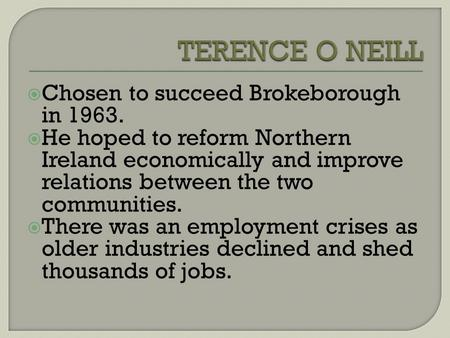 Chosen to succeed Brokeborough in 1963. He hoped to reform Northern Ireland economically and improve relations between the two communities. There was an.