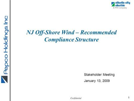 Confidential A PHI Company 1 NJ Off-Shore Wind – Recommended Compliance Structure Stakeholder Meeting January 13, 2009.