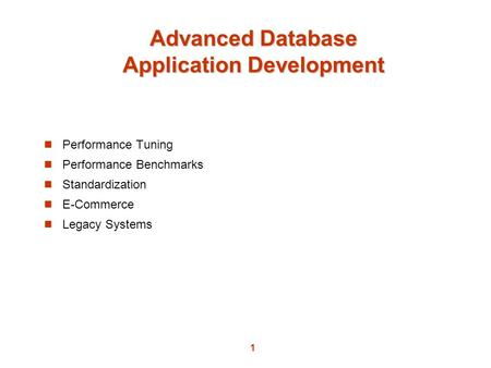 1 Advanced Database Application Development Performance Tuning Performance Benchmarks Standardization E-Commerce Legacy Systems.