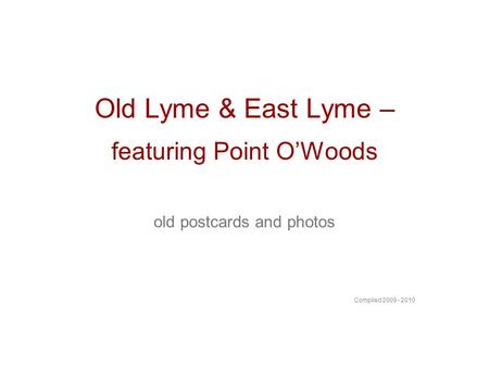 Old Lyme & East Lyme – featuring Point OWoods old postcards and photos Compiled 2009 - 2010.