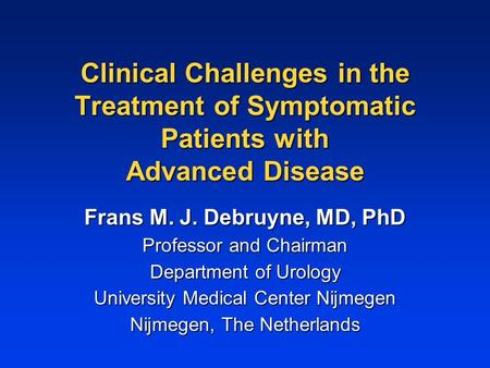 Clinical Challenges in the Treatment of Symptomatic Patients with Advanced Disease Frans M. J. Debruyne, MD, PhD Professor and Chairman Department of Urology.