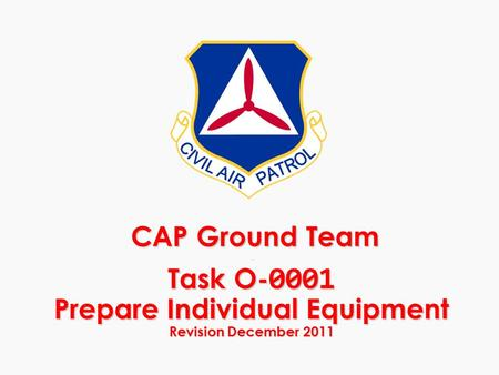 CAP Ground Team - Task O- 0001 Prepare Individual Equipment Revision December 2011 CAP Ground Team - Task O- 0001 Prepare Individual Equipment Revision.