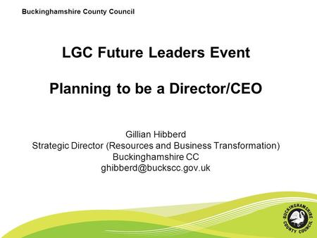 Buckinghamshire County Council LGC Future Leaders Event Planning to be a Director/CEO Gillian Hibberd Strategic Director (Resources and Business Transformation)