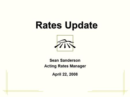 Rates Update Sean Sanderson Acting Rates Manager April 22, 2008.