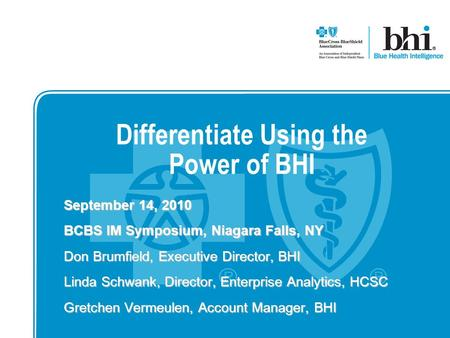 Differentiate Using the Power of BHI September 14, 2010 BCBS IM Symposium, Niagara Falls, NY Don Brumfield, Executive Director, BHI Linda Schwank, Director,