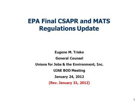 1 EPA Final CSAPR and MATS Regulations Update Eugene M. Trisko General Counsel Unions for Jobs & the Environment, Inc. UJAE BOD Meeting January 24, 2012.