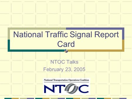 National Traffic Signal Report Card NTOC Talks February 23, 2005.