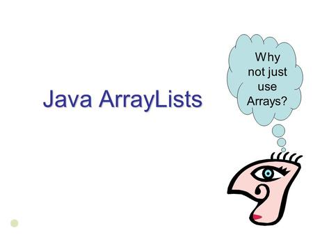 Java ArrayLists Why not just use Arrays?. shrink when you remove somethin g. Tell you if it contains what youre looking for instead of looping through.