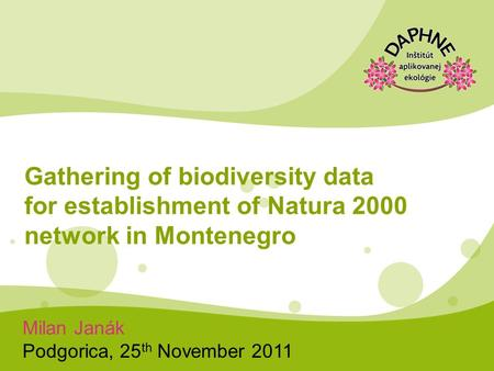 Milan Janák Podgorica, 25 th November 2011 Gathering of biodiversity data for establishment of Natura 2000 network in Montenegro.