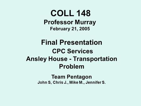 COLL 148 Professor Murray February 21, 2005 Final Presentation CPC Services Ansley House - Transportation Problem Team Pentagon John S, Chris J., Mike.