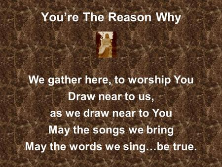 Youre The Reason Why We gather here, to worship You Draw near to us, as we draw near to You May the songs we bring May the words we sing…be true.
