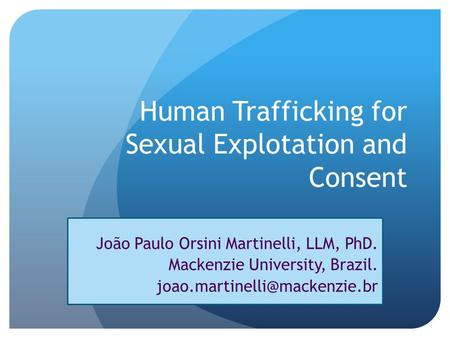 Human Trafficking for Sexual Explotation and Consent João Paulo Orsini Martinelli, LLM, PhD. Mackenzie University, Brazil.