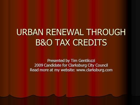URBAN RENEWAL THROUGH B&O TAX CREDITS Presented by Tim Gentilozzi 2009 Candidate for Clarksburg City Council Read more at my website: www.clarksburg.com.
