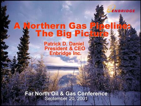 A Northern Gas Pipeline: The Big Picture Patrick D. Daniel President & CEO Enbridge Inc. : Far North Oil & Gas Conference September 20, 2001.