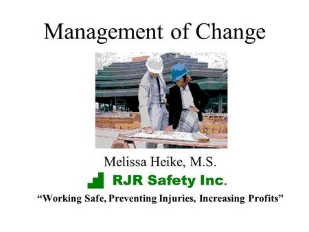 Management of Change Melissa Heike, M.S. Working Safe, Preventing Injuries, Increasing Profits RJR Safety Inc.