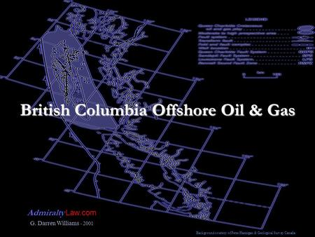 British Columbia Offshore Oil & Gas Admiralty Law.com G. Darren Williams - 2001 Background courtesy of Peter Hannigan & Geological Survey Canada.