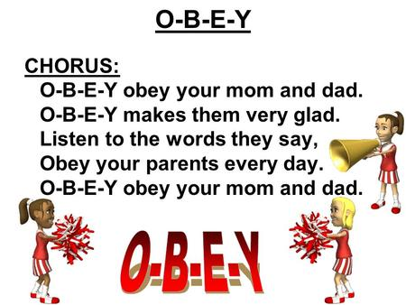 CHORUS: O-B-E-Y obey your mom and dad. O-B-E-Y makes them very glad. Listen to the words they say, Obey your parents every day. O-B-E-Y obey your mom and.