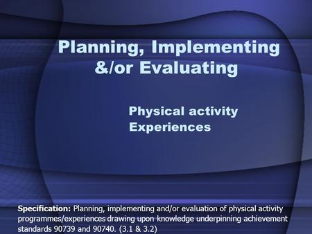 Planning, Implementing &/or Evaluating Physical activity Experiences Specification: Planning, implementing and/or evaluation of physical activity programmes/experiences.