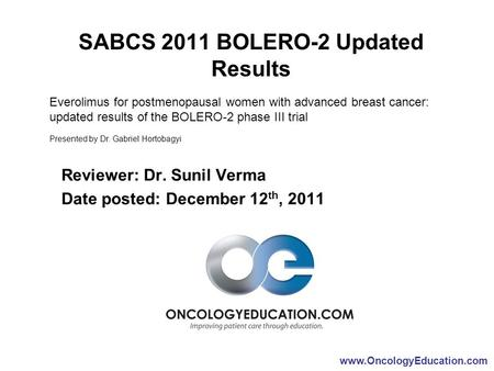 Www.OncologyEducation.com SABCS 2011 BOLERO-2 Updated Results Reviewer: Dr. Sunil Verma Date posted: December 12 th, 2011 Everolimus for postmenopausal.