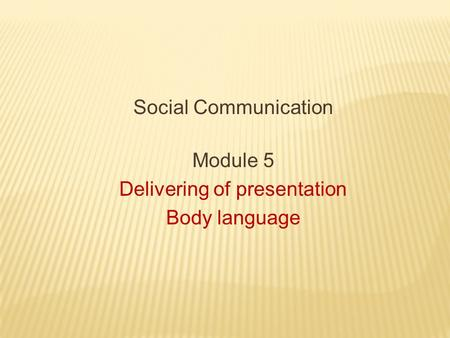 Social Communication Module 5 Delivering of presentation Body language.
