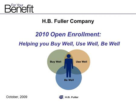 H.B. Fuller Company 2010 Open Enrollment: Helping you Buy Well, Use Well, Be Well October, 2009.
