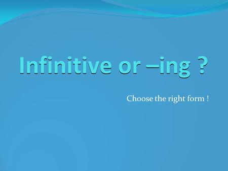 Infinitive or –ing ? Choose the right form !. The basics Easy rules you CAN ALWAYS remember …