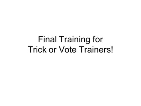 Final Training for Trick or Vote Trainers!. Schedule of the Day.